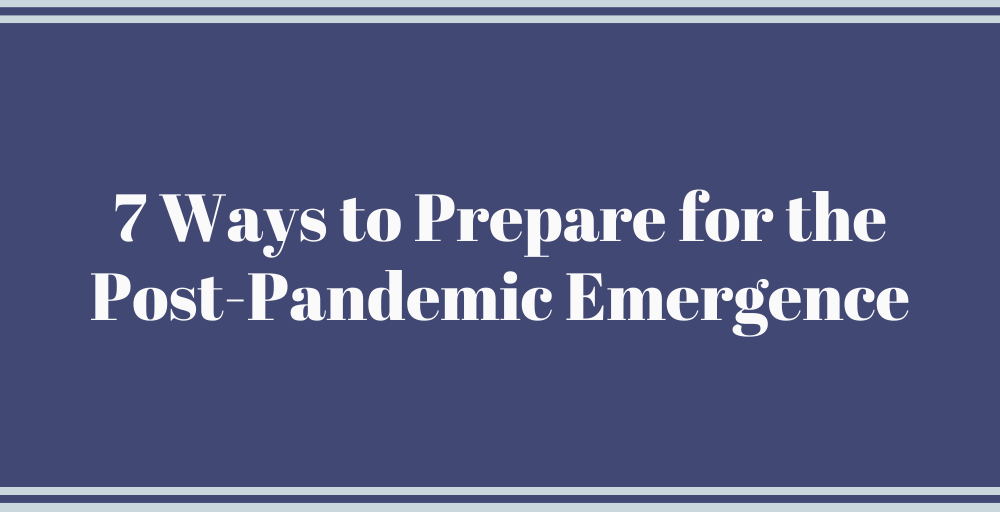 7 Ways to Prepare for the Post-Pandemic Emergence